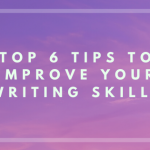 Top 6 Tips to Improve Your Writing Skills